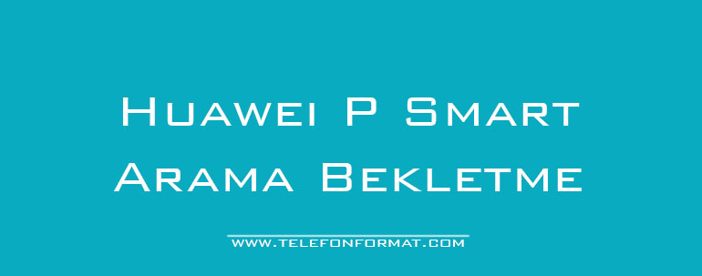 Huawei P Smart Arama Bekletme