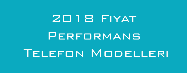 2018 Fiyat Performans Telefon