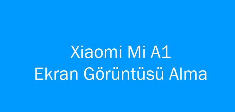 Xiaomi Mi A1 Ekran Görüntüsü Alma