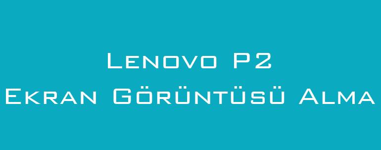 Lenovo P2 Ekran Görüntüsü Alma