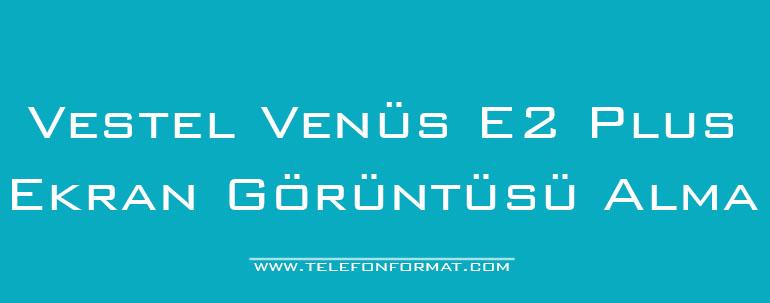 Vestel Venüs E2 Plus Ekran Görüntüsü Alma