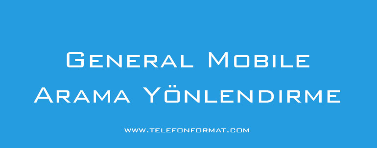 General Mobile Arama Yönlendirme Nasıl Yapılır