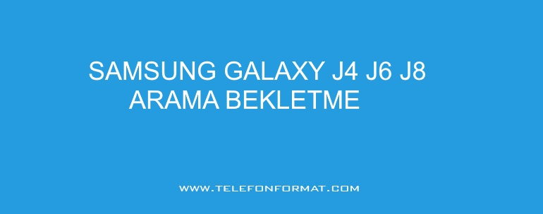 samsung galaxy j4 j6 j8 arama bekletme