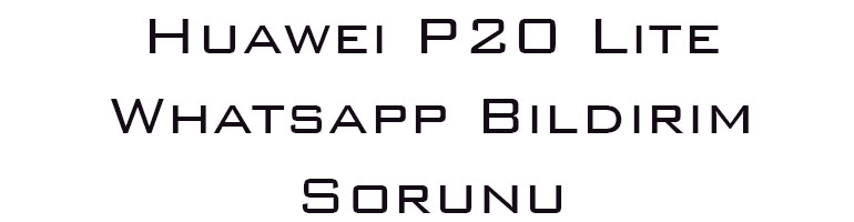 Huawei P20 Lite Whatsapp Bildirim Sorunu