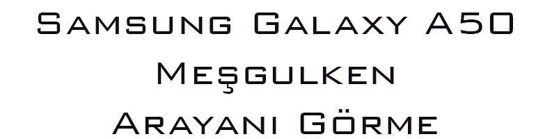 Samsung Galaxy A50 Meşgulken Arayanı Görme