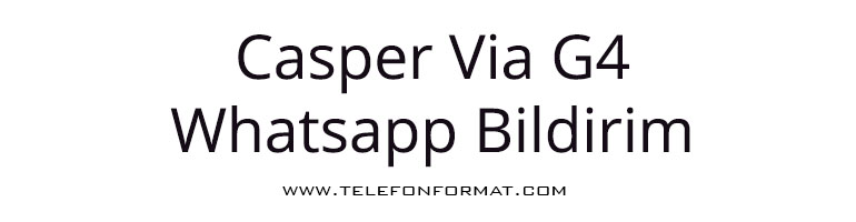 Casper Via G4 Whatsapp Bildirim