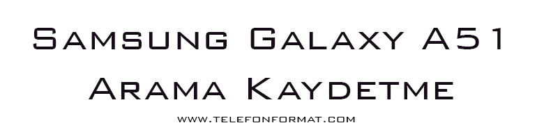 Samsung Galaxy A51 Arama Kaydetme